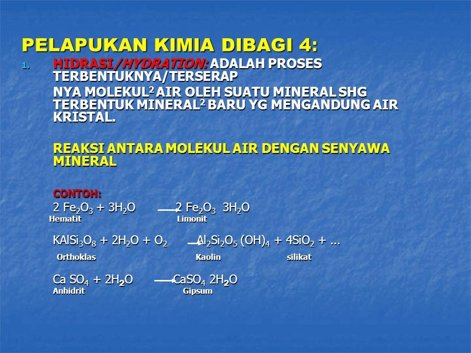 PELAPUKAN KIMIA DIBAGI 4 : 1. HIDRASI/HYDRATION: ADALAH PROSES TERBENTUKNYA/TERSERAP NYA MOLEKUL 2 AIR OLEH SUATU MINERAL SHG TERBENTUK MINERAL 2 BARU