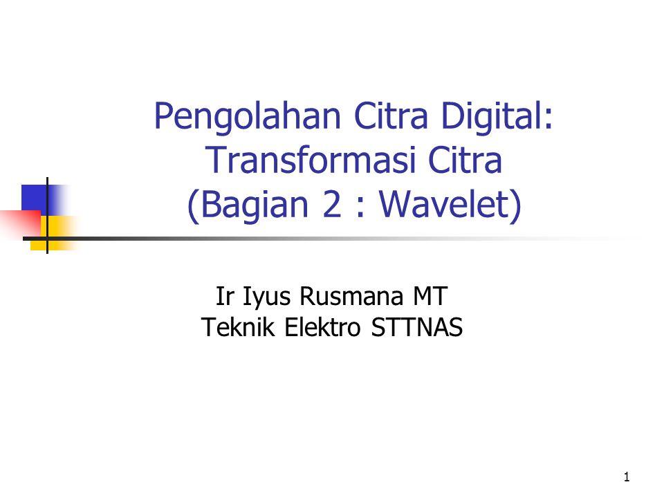Pengolahan Citra Digital: Transformasi Citra (Bagian 2 : Wavelet) Ir Iyus Rusmana MT Teknik Elektro STTNAS 1
