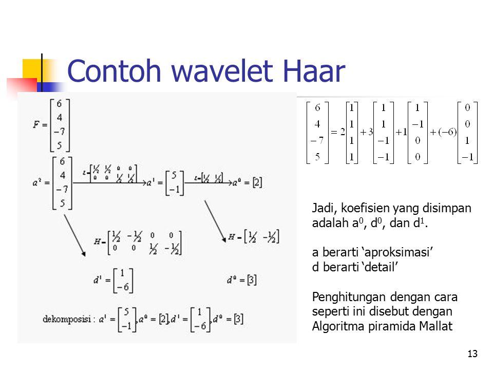 Contoh wavelet Haar Jadi, koefisien yang disimpan adalah a 0, d 0, dan d 1. a berarti 'aproksimasi' d berarti 'detail' Penghitungan dengan cara sepert