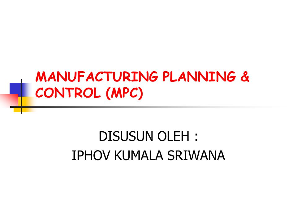 MANUFACTURING PLANNING & CONTROL (MPC) DISUSUN OLEH : IPHOV KUMALA SRIWANA