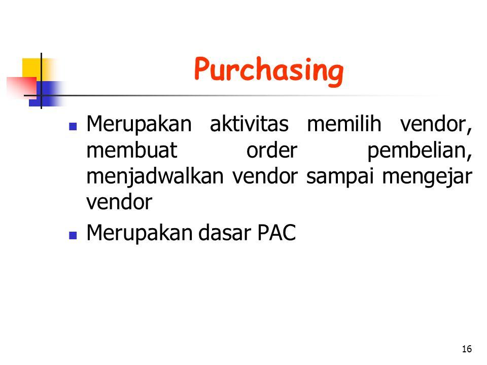 16 Purchasing Merupakan aktivitas memilih vendor, membuat order pembelian, menjadwalkan vendor sampai mengejar vendor Merupakan dasar PAC