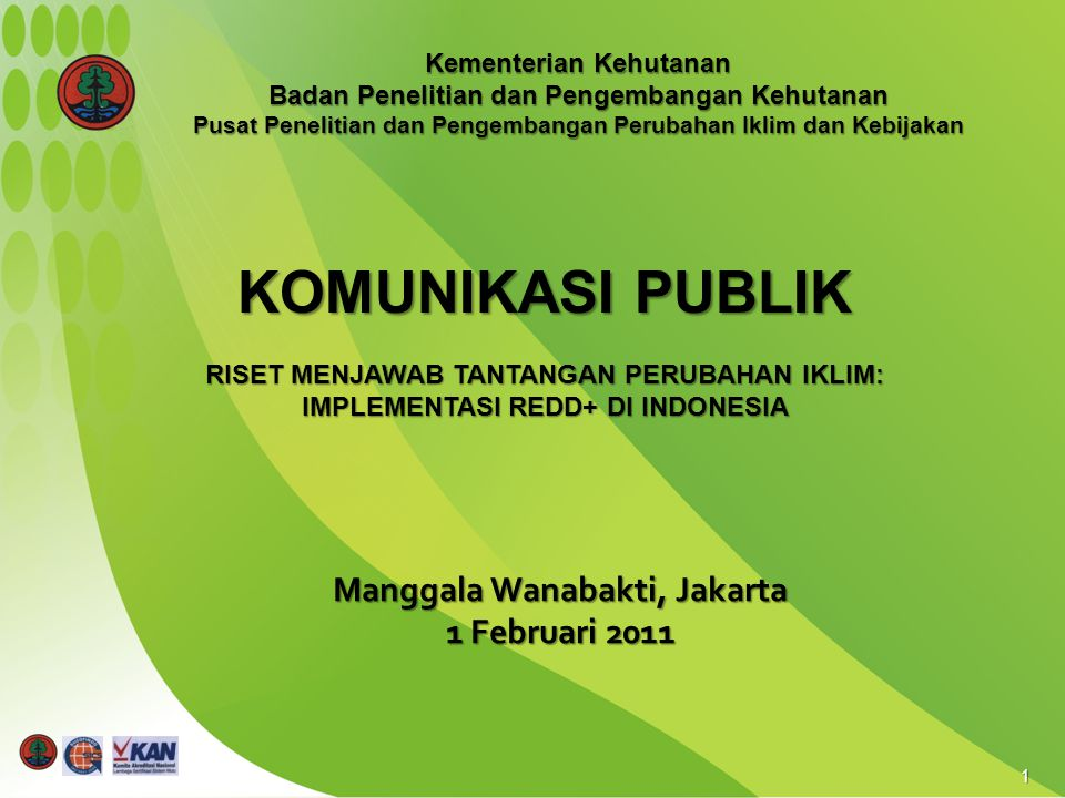 1 Manggala Wanabakti, Jakarta 1 Februari 2011 KOMUNIKASI PUBLIK RISET MENJAWAB TANTANGAN PERUBAHAN IKLIM: IMPLEMENTASI REDD+ DI INDONESIA Kementerian Kehutanan Badan Penelitian dan Pengembangan Kehutanan Pusat Penelitian dan Pengembangan Perubahan Iklim dan Kebijakan