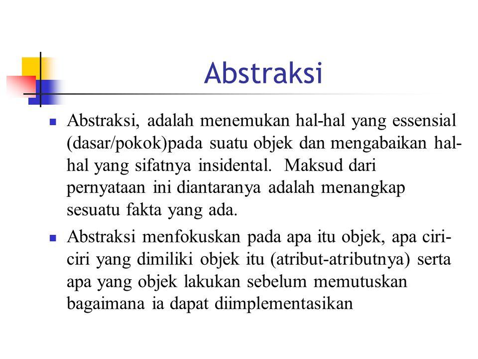 Abstraksi Abstraksi, adalah menemukan hal-hal yang essensial (dasar/pokok)pada suatu objek dan mengabaikan hal- hal yang sifatnya insidental.