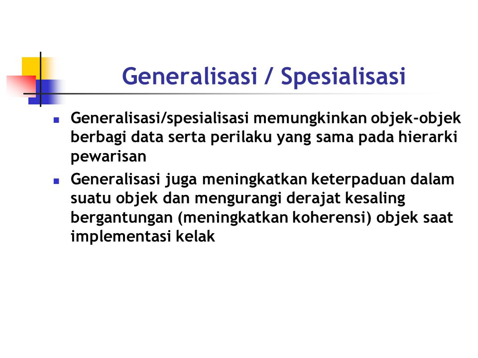 Generalisasi / Spesialisasi Generalisasi/spesialisasi memungkinkan objek-objek berbagi data serta perilaku yang sama pada hierarki pewarisan Generalisasi juga meningkatkan keterpaduan dalam suatu objek dan mengurangi derajat kesaling bergantungan (meningkatkan koherensi) objek saat implementasi kelak