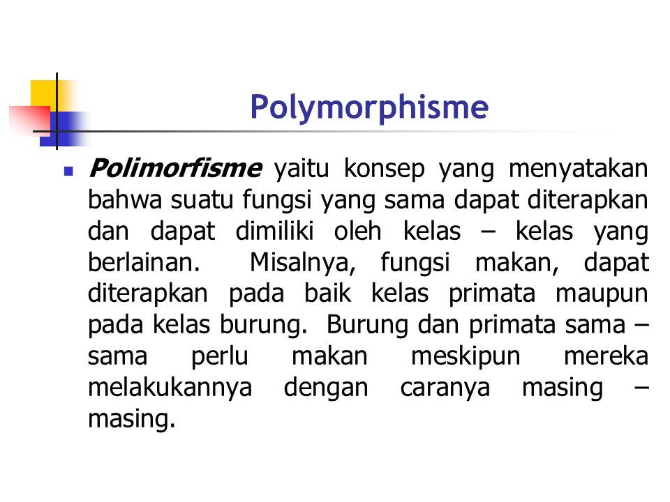 Polymorphisme Polimorfisme yaitu konsep yang menyatakan bahwa suatu fungsi yang sama dapat diterapkan dan dapat dimiliki oleh kelas – kelas yang berlainan.