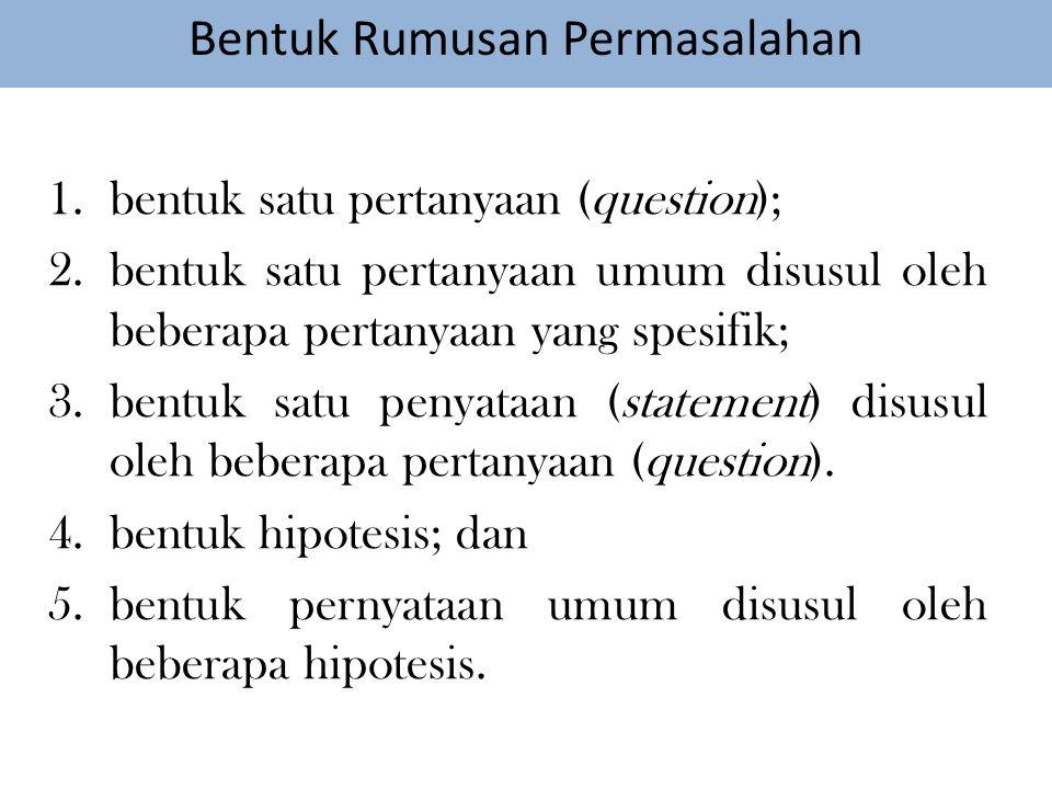 Bentuk Rumusan Permasalahan 1.bentuk satu pertanyaan (question); 2.bentuk satu pertanyaan umum disusul oleh beberapa pertanyaan yang spesifik; 3.bentuk satu penyataan (statement) disusul oleh beberapa pertanyaan (question).