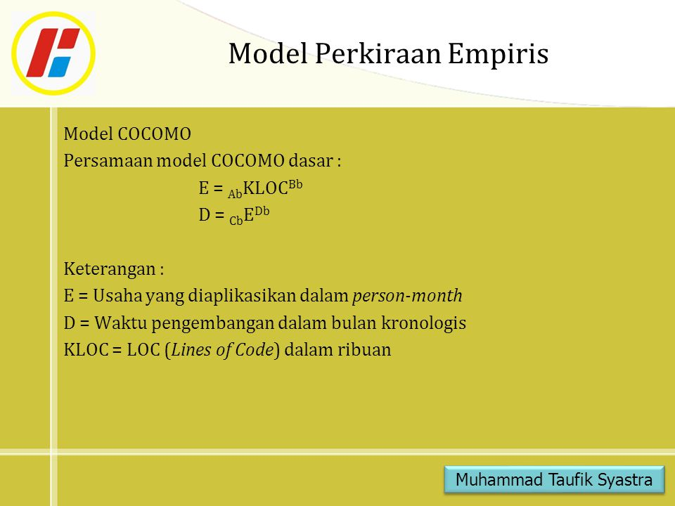 Model Perkiraan Empiris Model COCOMO Persamaan model COCOMO dasar : E = Ab KLOC Bb D = Cb E Db Keterangan : E = Usaha yang diaplikasikan dalam person-