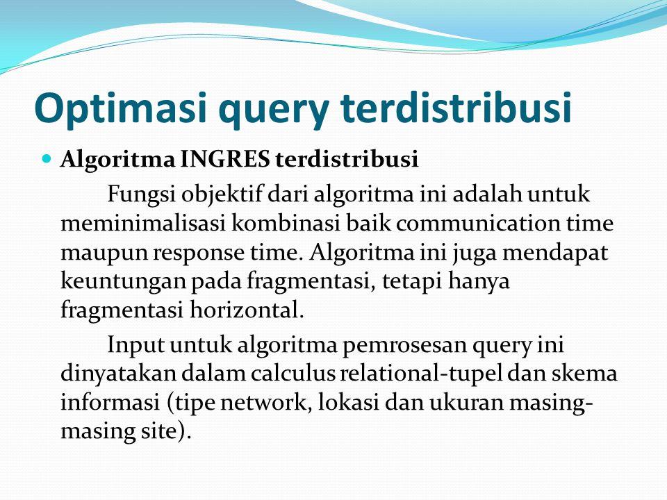 Optimasi query terdistribusi Algoritma INGRES terdistribusi Fungsi objektif dari algoritma ini adalah untuk meminimalisasi kombinasi baik communicatio