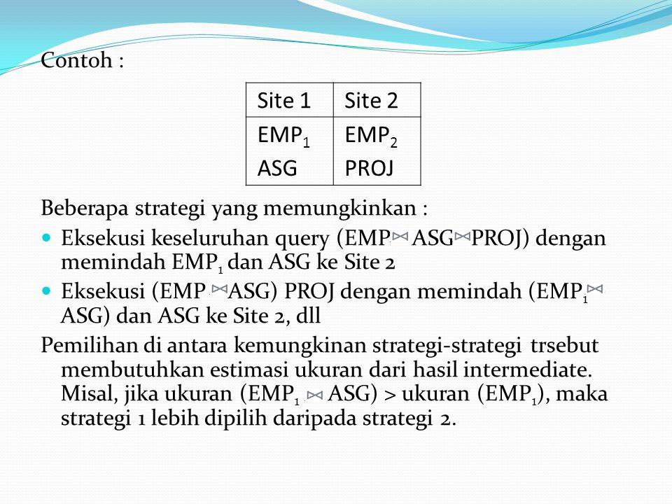 Contoh : Beberapa strategi yang memungkinkan : Eksekusi keseluruhan query (EMP ASG PROJ) dengan memindah EMP 1 dan ASG ke Site 2 Eksekusi (EMP ASG) PR
