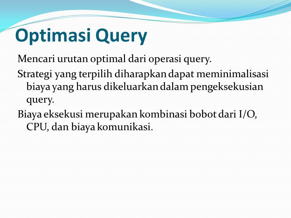 Optimasi Query Mencari urutan optimal dari operasi query. Strategi yang terpilih diharapkan dapat meminimalisasi biaya yang harus dikeluarkan dalam pe