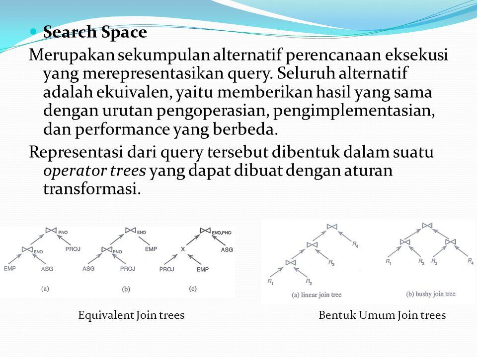 Search Space Merupakan sekumpulan alternatif perencanaan eksekusi yang merepresentasikan query. Seluruh alternatif adalah ekuivalen, yaitu memberikan