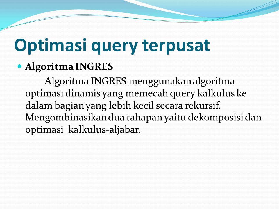 INGRES query processor : q :SELECT R 2.A 2,R 3.A 3,…,R n.A n FROM R 1,R 2,…R n WHERE P 1 (R 1.A' 1 ) AND P 2 (R 1.A 1,R 2.A 2,…,R n.A n ) q' :SELECT R 1.A 1 INTO R' 1 FROM R 1 WHERE P 1 (R 1.A' 1 ) q'':SELECT R 2.A 2,…,R n.A n FROM R' 1,R 2,…,R n WHERE P 2 (V 1.A 1,…,V n.A n ) Menampilkan nama dari karyawan yang bekerja pada proyek CAD/CAM q 1 :SELECTEMP.ENAME FROMEMP,ASG,PROJ WHEREEMP.ENO=ASG.ENO ANDASG.PNO=PROJ.PNO ANDPNAME=''CAD/CAM'' q 11 :SELECTPROJ.PNO INTO JVAR FROMPROJ WHEREPNAME=''CAD/CAM'' q':SELECTEMP.ENAME FROMEMP,ASG, JVAR WHEREEMP.ENO=ASG.ENO ANDASG.PNO=JVAR.PNO q 12 :SELECTASG.ENO INTO GVAR FROMASG, JVAR WHEREASG.PNO=JVAR.PNO q 13 :SELECTEMP.ENAME FROMEMP,GVAR WHEREEMP.ENO=GVAR.ENO