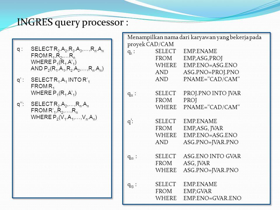 INGRES query processor : q :SELECT R 2.A 2,R 3.A 3,…,R n.A n FROM R 1,R 2,…R n WHERE P 1 (R 1.A' 1 ) AND P 2 (R 1.A 1,R 2.A 2,…,R n.A n ) q' :SELECT R