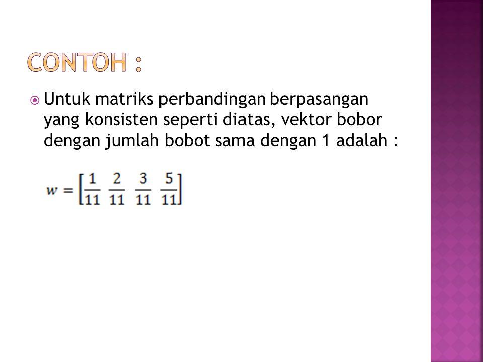  Untuk matriks perbandingan berpasangan yang konsisten seperti diatas, vektor bobor dengan jumlah bobot sama dengan 1 adalah :