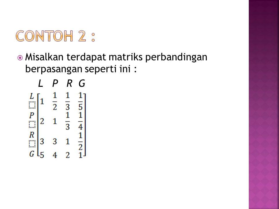  Misalkan terdapat matriks perbandingan berpasangan seperti ini : L P R G