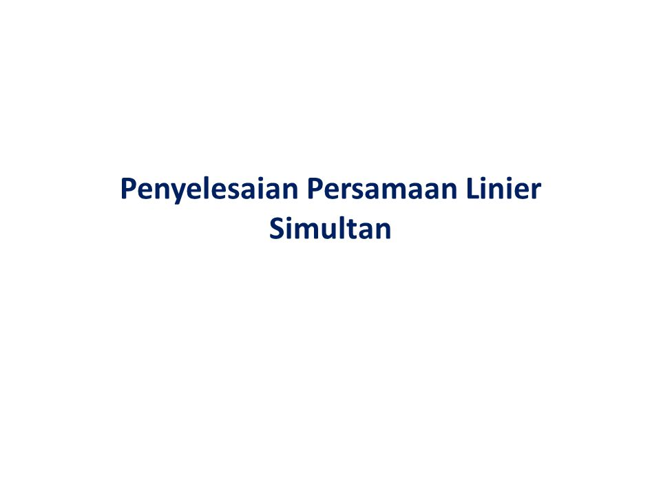 Persamaan Linier Simultan Persamaan Linier Simultan atau Sistem Persamaan Linier mempunyai kemungkinan solusi : – Tidak mempunyai solusi – Tepat satu solusi – Banyak solusi Ada tiga cara yang dapat digunakan untuk penyelesaian suatu sistem persamaan linier, yaitu: (1).