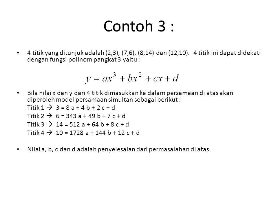 Contoh 3 : 4 titik yang ditunjuk adalah (2,3), (7,6), (8,14) dan (12,10). 4 titik ini dapat didekati dengan fungsi polinom pangkat 3 yaitu : Bila nila