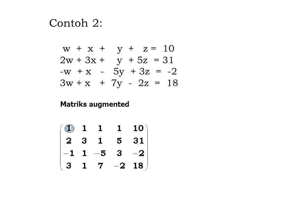 Contoh 2: w + x + y + z = 10 2w + 3x + y + 5z = 31 -w + x - 5y + 3z = -2 3w + x + 7y - 2z = 18 Contoh 2: w + x + y + z = 10 2w + 3x + y + 5z = 31 -w + x - 5y + 3z = -2 3w + x + 7y - 2z = 18 Matriks augmented