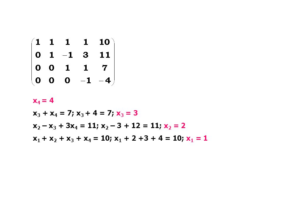 x 4 = 4 x 3 + x 4 = 7; x 3 + 4 = 7; x 3 = 3 x 2 – x 3 + 3x 4 = 11; x 2 – 3 + 12 = 11; x 2 = 2 x 1 + x 2 + x 3 + x 4 = 10; x 1 + 2 +3 + 4 = 10; x 1 = 1