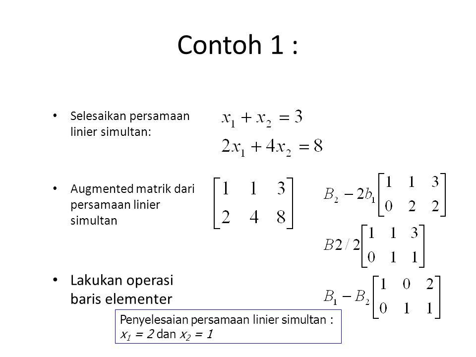 Contoh 1 : Selesaikan persamaan linier simultan: Augmented matrik dari persamaan linier simultan Lakukan operasi baris elementer Penyelesaian persamaa