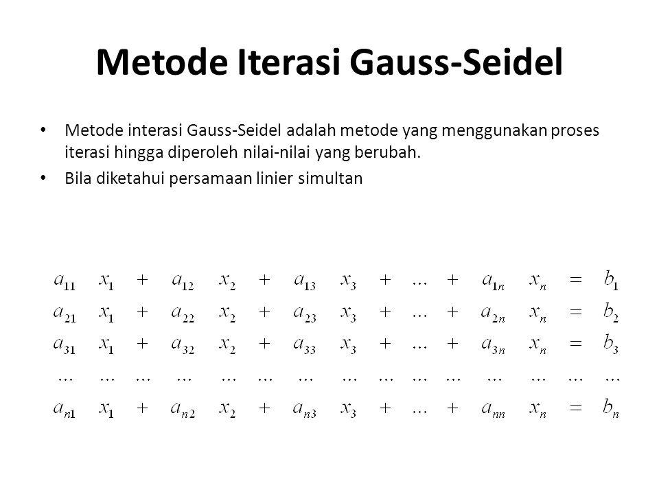 Metode Iterasi Gauss-Seidel Metode interasi Gauss-Seidel adalah metode yang menggunakan proses iterasi hingga diperoleh nilai-nilai yang berubah. Bila