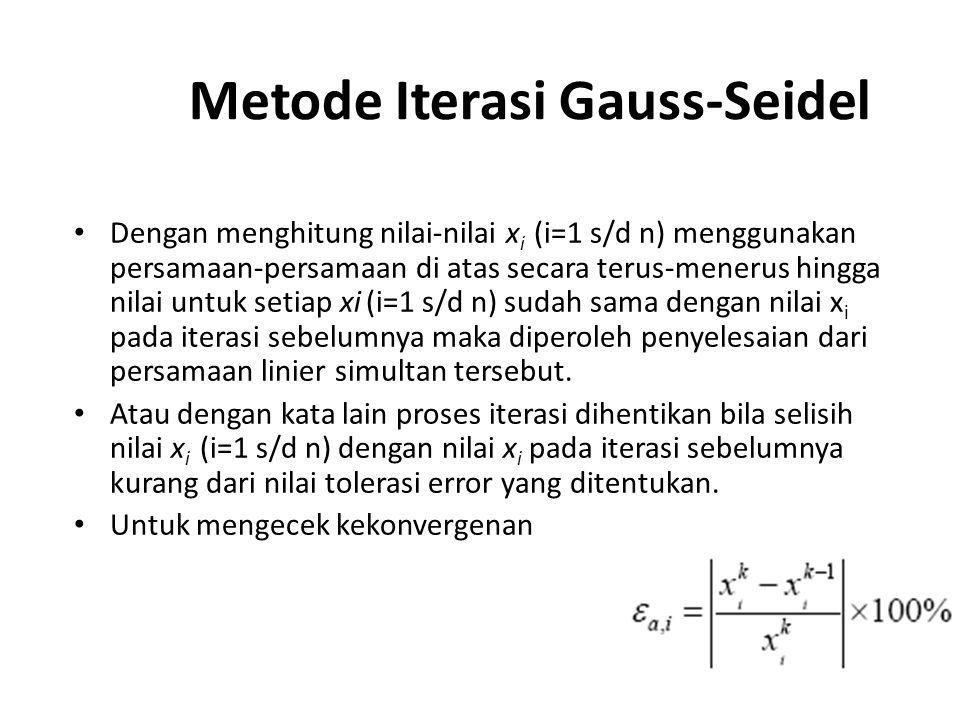 Metode Iterasi Gauss-Seidel Dengan menghitung nilai-nilai x i (i=1 s/d n) menggunakan persamaan-persamaan di atas secara terus-menerus hingga nilai untuk setiap xi (i=1 s/d n) sudah sama dengan nilai x i pada iterasi sebelumnya maka diperoleh penyelesaian dari persamaan linier simultan tersebut.