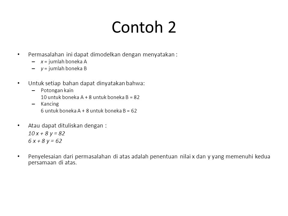 Contoh 2 Permasalahan ini dapat dimodelkan dengan menyatakan : – x = jumlah boneka A – y = jumlah boneka B Untuk setiap bahan dapat dinyatakan bahwa: