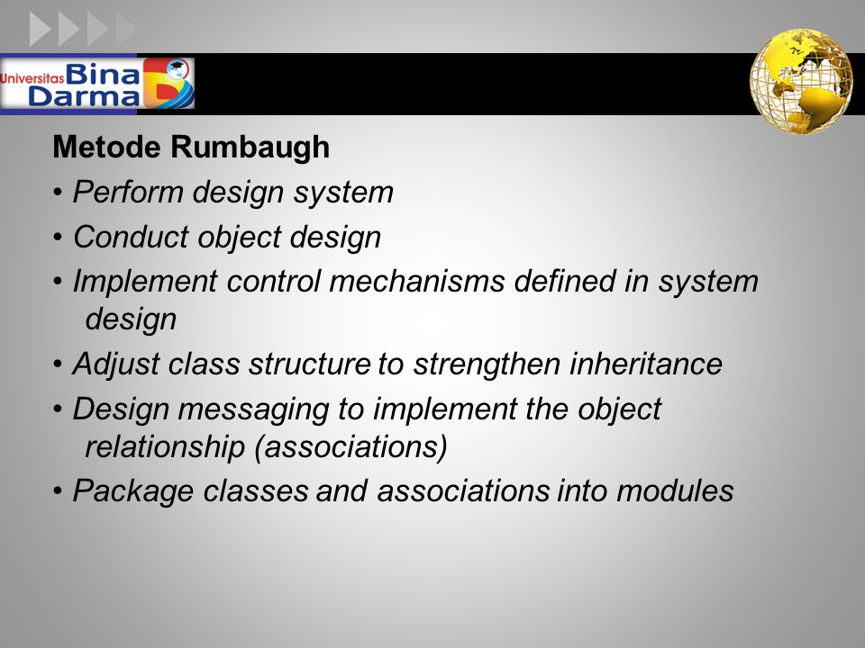 LOGO Metode Rumbaugh Perform design system Conduct object design Implement control mechanisms defined in system design Adjust class structure to stren