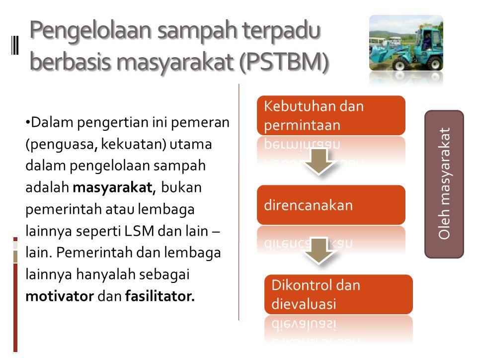 Pengelolaan sampah terpadu berbasis masyarakat (PSTBM) Dalam pengertian ini pemeran (penguasa, kekuatan) utama dalam pengelolaan sampah adalah masyara