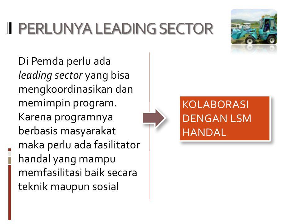 PERLUNYA LEADING SECTOR Di Pemda perlu ada leading sector yang bisa mengkoordinasikan dan memimpin program. Karena programnya berbasis masyarakat maka