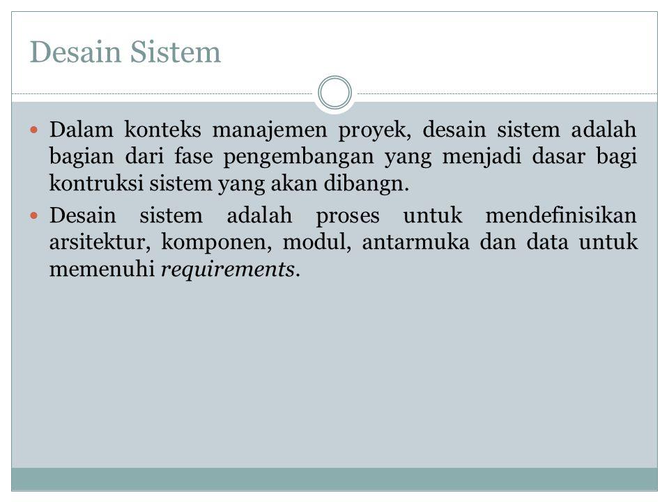 Desain Sistem Dalam konteks manajemen proyek, desain sistem adalah bagian dari fase pengembangan yang menjadi dasar bagi kontruksi sistem yang akan di