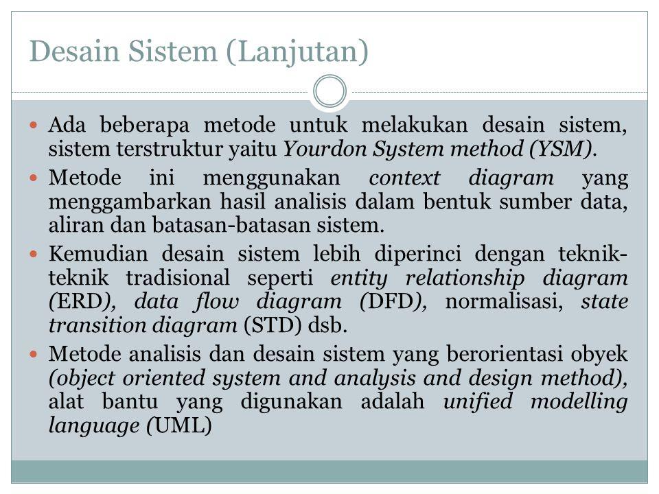 Desain Sistem (Lanjutan) Ada beberapa metode untuk melakukan desain sistem, sistem terstruktur yaitu Yourdon System method (YSM). Metode ini menggunak