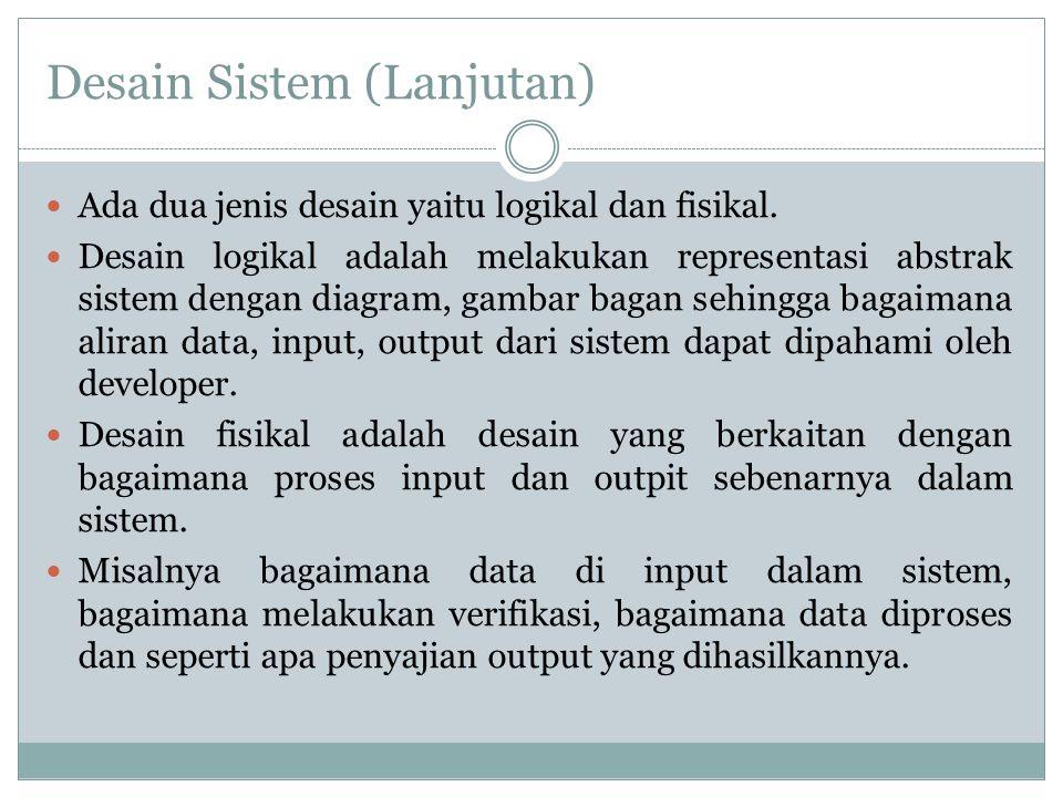 Desain Sistem (Lanjutan) Ada dua jenis desain yaitu logikal dan fisikal. Desain logikal adalah melakukan representasi abstrak sistem dengan diagram, g
