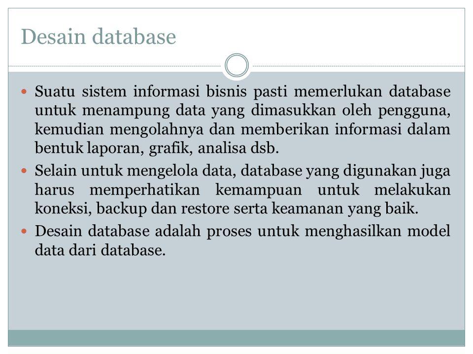 Desain database Suatu sistem informasi bisnis pasti memerlukan database untuk menampung data yang dimasukkan oleh pengguna, kemudian mengolahnya dan m