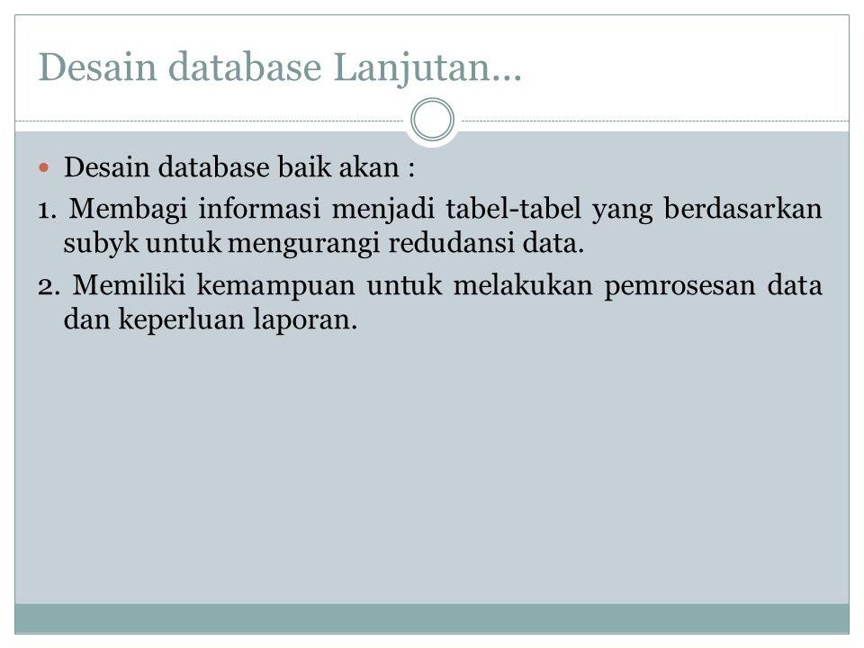 Desain database Lanjutan... Desain database baik akan : 1. Membagi informasi menjadi tabel-tabel yang berdasarkan subyk untuk mengurangi redudansi dat