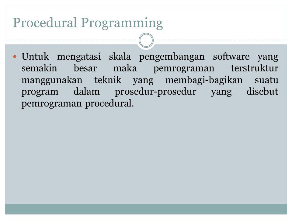 Procedural Programming Untuk mengatasi skala pengembangan software yang semakin besar maka pemrograman terstruktur manggunakan teknik yang membagi-bag