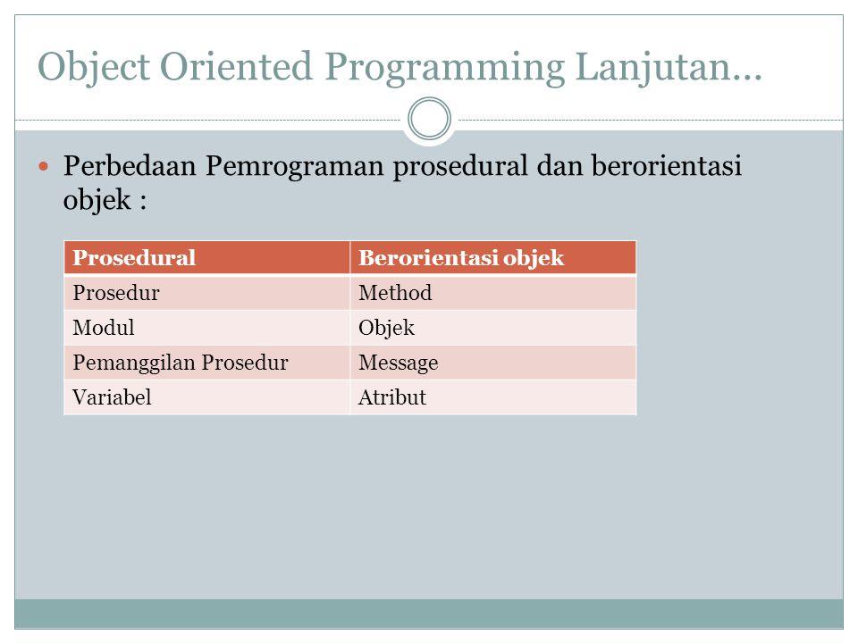 Object Oriented Programming Lanjutan... Perbedaan Pemrograman prosedural dan berorientasi objek : ProseduralBerorientasi objek ProsedurMethod ModulObj