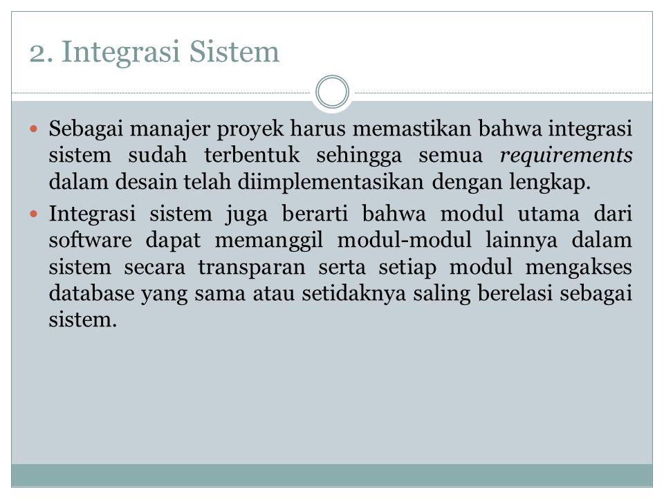 2. Integrasi Sistem Sebagai manajer proyek harus memastikan bahwa integrasi sistem sudah terbentuk sehingga semua requirements dalam desain telah diim