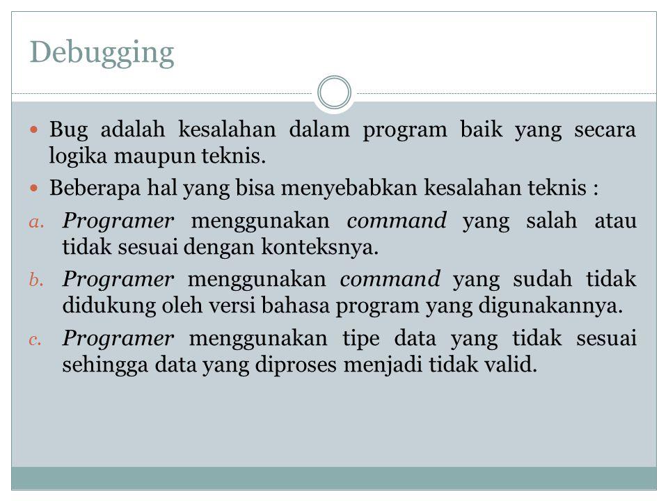 Debugging Bug adalah kesalahan dalam program baik yang secara logika maupun teknis. Beberapa hal yang bisa menyebabkan kesalahan teknis : a. Programer