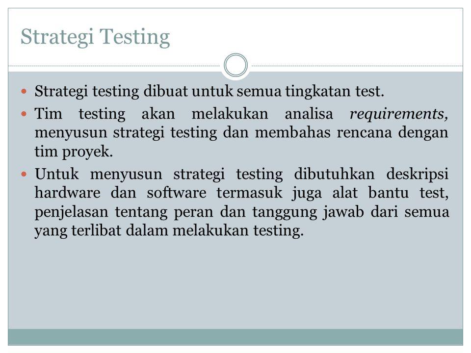 Strategi Testing Strategi testing dibuat untuk semua tingkatan test. Tim testing akan melakukan analisa requirements, menyusun strategi testing dan me