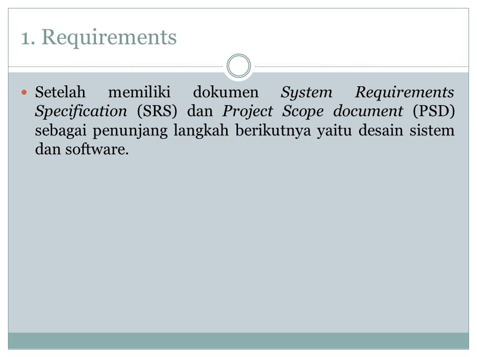 1. Requirements Setelah memiliki dokumen System Requirements Specification (SRS) dan Project Scope document (PSD) sebagai penunjang langkah berikutnya