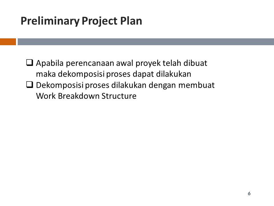 Preliminary Project Plan 6  Apabila perencanaan awal proyek telah dibuat maka dekomposisi proses dapat dilakukan  Dekomposisi proses dilakukan denga