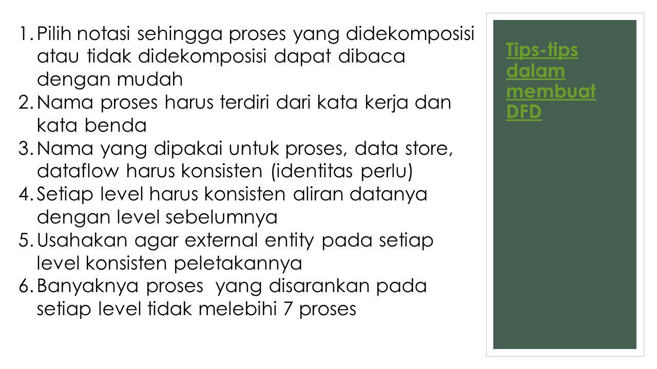 Tips-tips dalam membuat DFD 1.Pilih notasi sehingga proses yang didekomposisi atau tidak didekomposisi dapat dibaca dengan mudah 2.Nama proses harus t