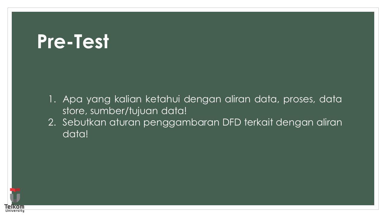 Pre-Test 1.Apa yang kalian ketahui dengan aliran data, proses, data store, sumber/tujuan data! 2.Sebutkan aturan penggambaran DFD terkait dengan alira