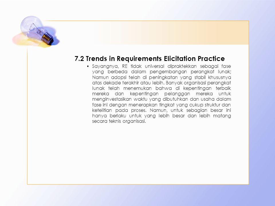 7.2 Trends in Requirements Elicitation Practice Sayangnya, RE tidak universal dipraktekkan sebagai fase yang berbeda dalam pengembangan perangkat luna