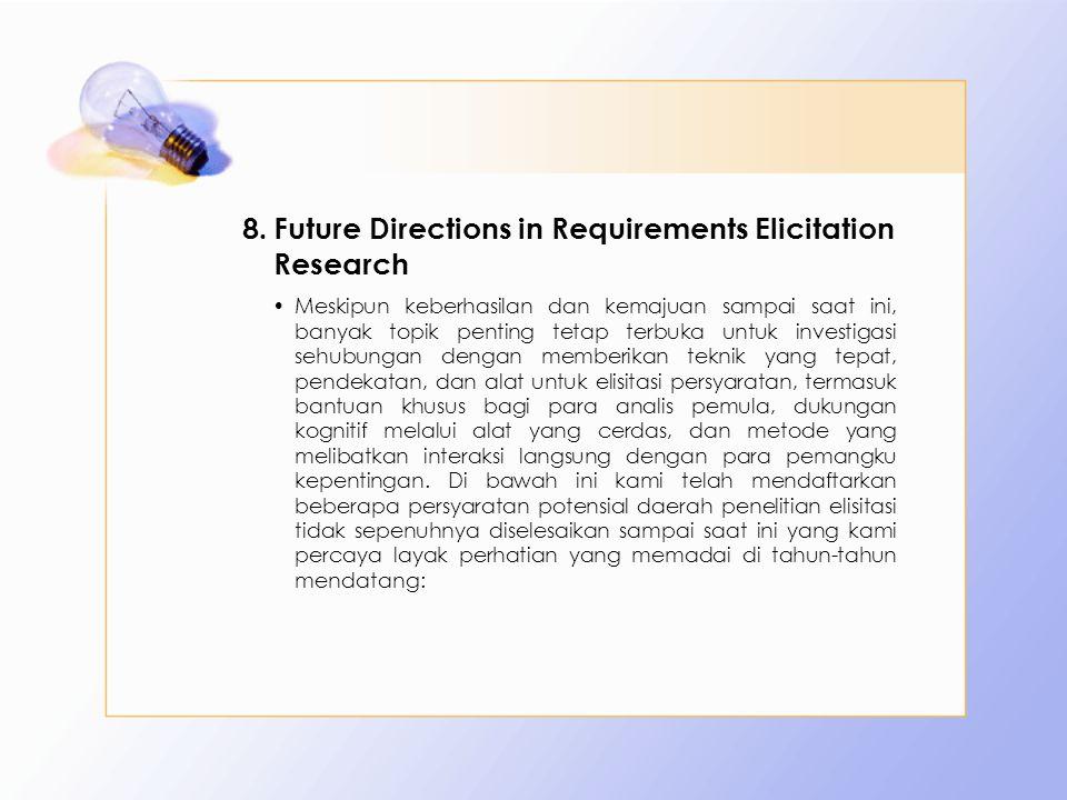8.Future Directions in Requirements Elicitation Research Meskipun keberhasilan dan kemajuan sampai saat ini, banyak topik penting tetap terbuka untuk
