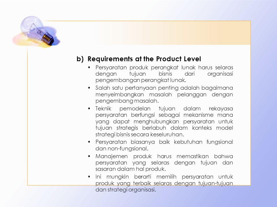 b)Requirements at the Product Level Persyaratan produk perangkat lunak harus selaras dengan tujuan bisnis dari organisasi pengembangan perangkat lunak