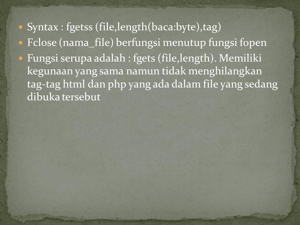 Syntax : fgetss (file,length(baca:byte),tag) Fclose (nama_file) berfungsi menutup fungsi fopen Fungsi serupa adalah : fgets (file,length). Memiliki ke