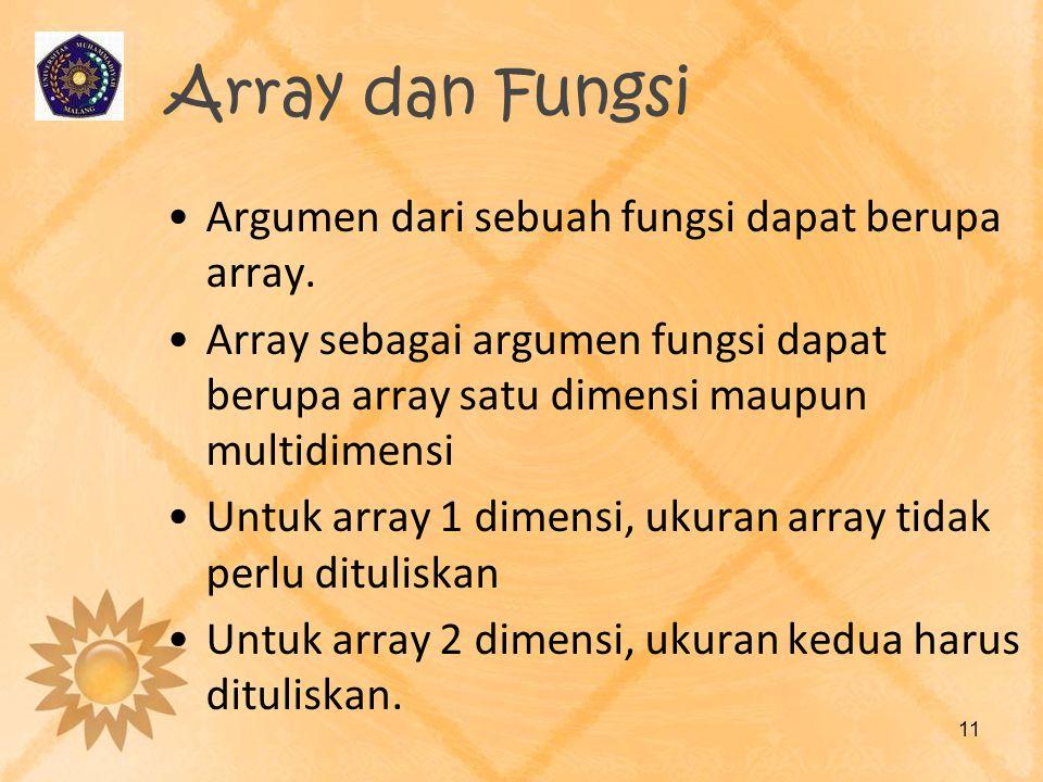 Array dan Fungsi Argumen dari sebuah fungsi dapat berupa array. Array sebagai argumen fungsi dapat berupa array satu dimensi maupun multidimensi Untuk