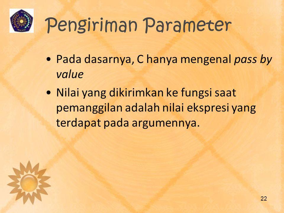 Pengiriman Parameter Pada dasarnya, C hanya mengenal pass by value Nilai yang dikirimkan ke fungsi saat pemanggilan adalah nilai ekspresi yang terdapa